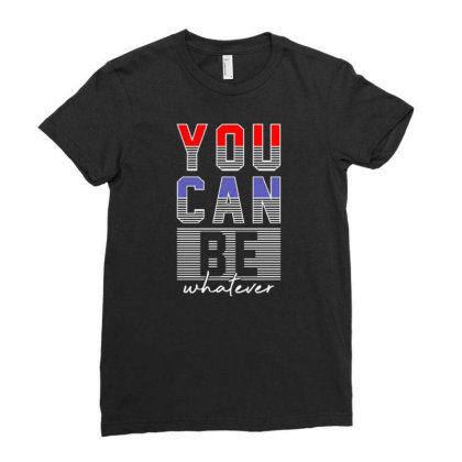 You Can Be Whatever Ladies Fitted T-shirt Designed By Dulart