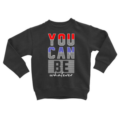 You Can Be Whatever Toddler Sweatshirt Designed By Dulart