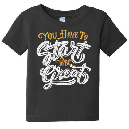 You Have To Start To Be Great Baby Tee Designed By Dulart