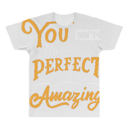 You Don't Have To Be Perfect To Be Amazing All Over Men's T-shirt Designed By Dulart