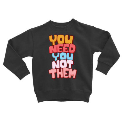 You Need You Toddler Sweatshirt Designed By Dulart
