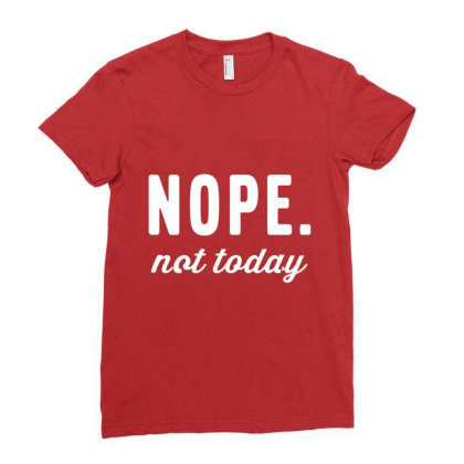 Tops Teen Girl, Nope Not Today Ladies Fitted T-shirt Designed By Welcome12