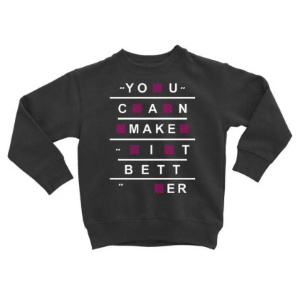 You Can Make It Better Toddler Sweatshirt Designed By Dulart