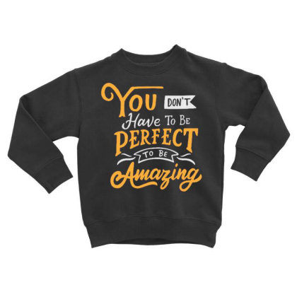 You Don't Have To Be Perfect To Be Amazing Toddler Sweatshirt Designed By Dulart