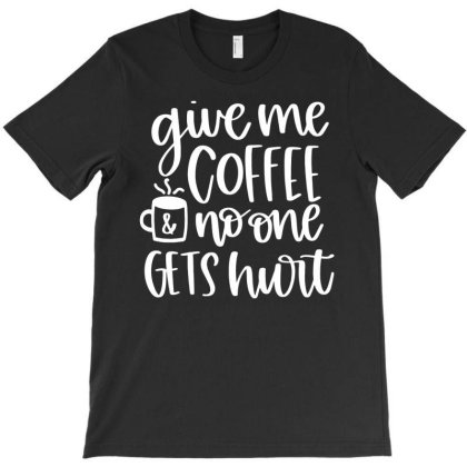Give Me Coffee And Noone Gets Hurt T-shirt Designed By Ismi