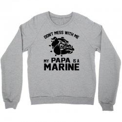 Don't Mess Wiht Me My Papa Is a Marine Crewneck Sweatshirt | Artistshot