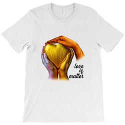 Love is Matter T-Shirt | Artistshot