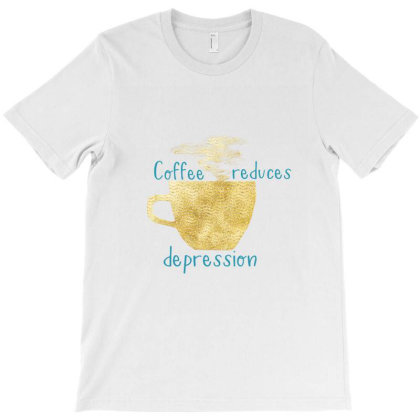 Coffee Reduces Depression T-shirt Designed By Chiks