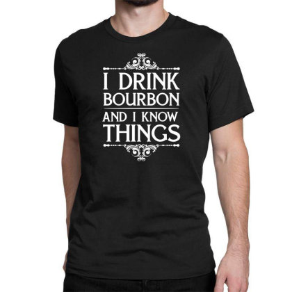 I Drink Bourbon And I Know Things Classic T-shirt Designed By Funtee