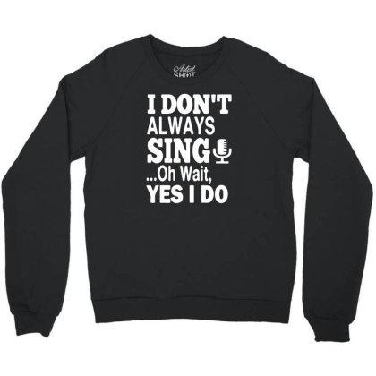 I Dont Always Sing Oh Wait Yes I Do Crewneck Sweatshirt Designed By Funtee