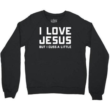 I Love Jesus But I Cuss A Little Crewneck Sweatshirt Designed By Funtee
