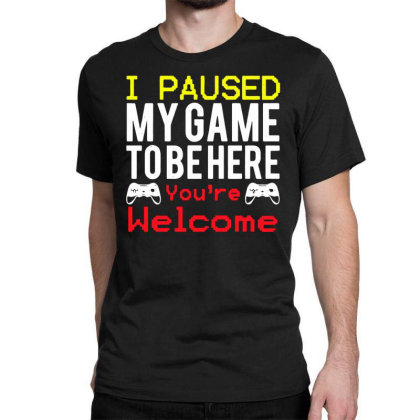 I Paused My Game To Be Here You're Welcome Classic T-shirt Designed By Funtee