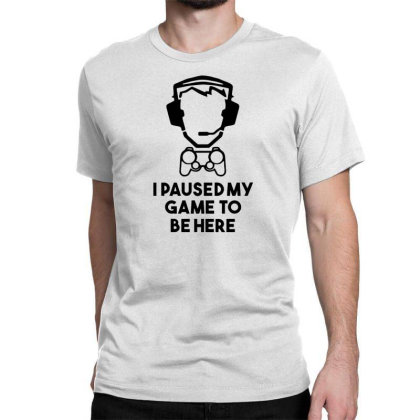 I Paused My Game To Be Here Classic T-shirt Designed By Funtee