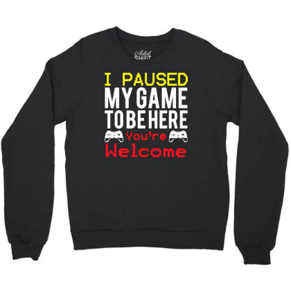 I Paused My Game To Be Here You're Welcome Crewneck Sweatshirt Designed By Funtee