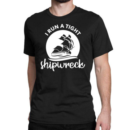I Run A Tight Shipwreck Classic T-shirt Designed By Funtee