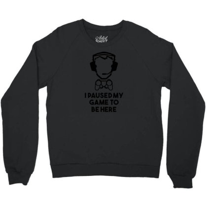 I Paused My Game To Be Here Crewneck Sweatshirt Designed By Funtee