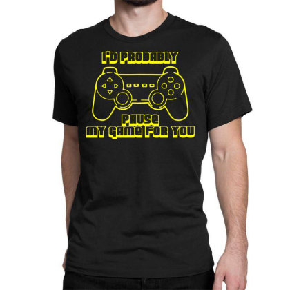 I'd Probably Pause My Game For You Classic T-shirt Designed By Funtee