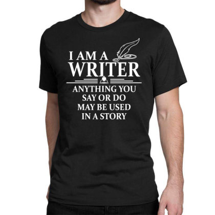 I'm A Writer Anything You Say Or Do May Be Used In A Story Classic T-shirt Designed By Funtee