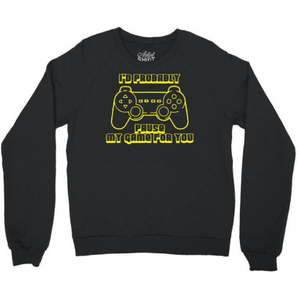 I'd Probably Pause My Game For You Crewneck Sweatshirt Designed By Funtee