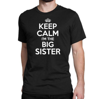 Keep Calm Im The Big Sister Classic T-shirt Designed By Funtee