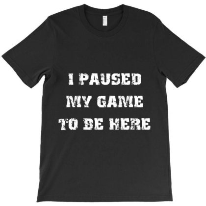 I Paused My Game To Be Here T-shirt Designed By Welcome12