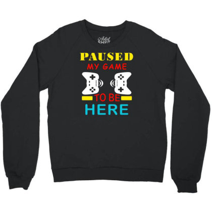 Paused My Game To Be Here Crewneck Sweatshirt Designed By Funtee