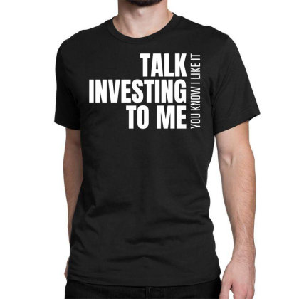 Talk Investing To Me, You Know I Like It Classic T-shirt Designed By Funtee