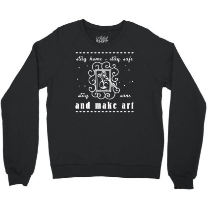 Stay Home Stay Safe Stay Sane Make Art Crewneck Sweatshirt Designed By Funtee