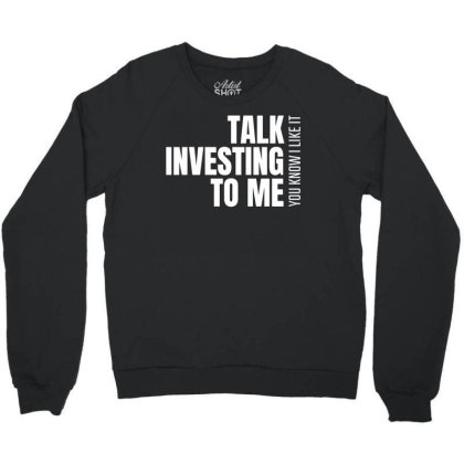 Talk Investing To Me, You Know I Like It Crewneck Sweatshirt Designed By Funtee