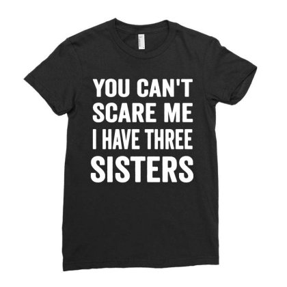 You Cant Scare Me I Have Three Sisters Ladies Fitted T-shirt Designed By Fanshirt