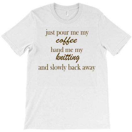Just Pour Me My Coffee Hand Me My Knitting T-shirt Designed By Suryanaagus068