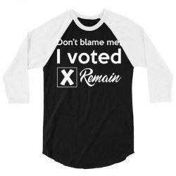 Don't blame me, I voted Remain 3/4 Sleeve Shirt | Artistshot