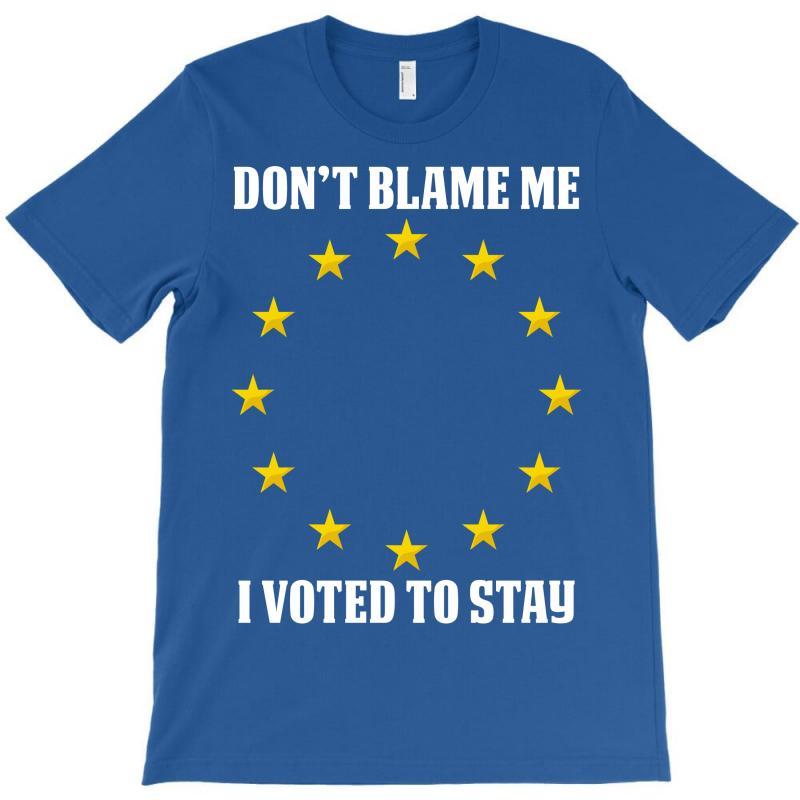 Dont Blame Me I Voted To Stay  Eu Stars T-shirt | Artistshot