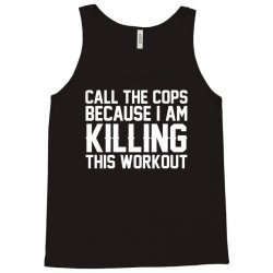 Call The Cops Because I Am Killing This Workout Tank Top | Artistshot