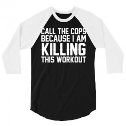 Call The Cops Because I Am Killing This Workout 3/4 Sleeve Shirt | Artistshot