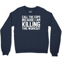 Call The Cops Because I Am Killing This Workout Crewneck Sweatshirt | Artistshot