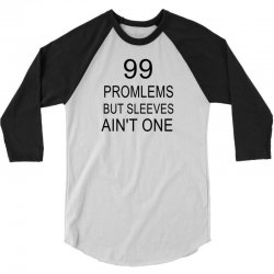 99 Promlems But Sleeves Ain't One 3/4 Sleeve Shirt   Artistshot