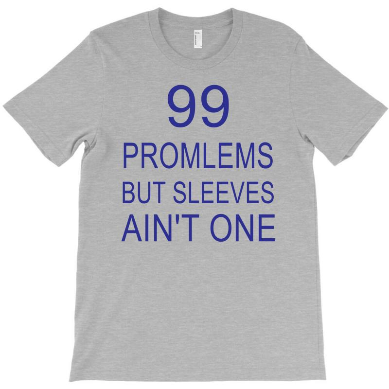 99 Promlems But Sleeves Ain't One T-shirt | Artistshot