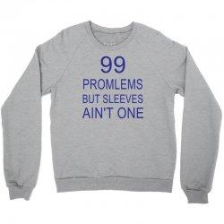 99 Promlems But Sleeves Ain't One Crewneck Sweatshirt | Artistshot