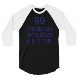 99 Promlems But Sleeves Ain't One 3/4 Sleeve Shirt | Artistshot