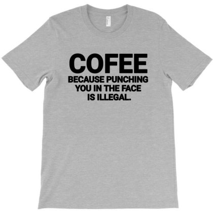 Coffee Because Punching You In The Face Is Illegal T-shirt Designed By Jack14