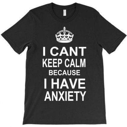 I Can't Keep Calm Because I Have Anxiety T-shirt Designed By Henz Art
