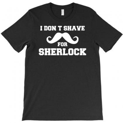 I Don't Shave For Sherlock   Funny Holmes Retro London Fashion T-shirt Designed By Henz Art