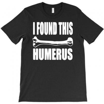 I Found This Humerus T-shirt Designed By Henz Art