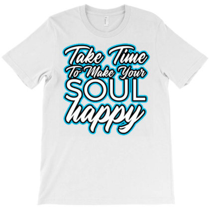 Take Time To Make Your Soul Happy T-shirt Designed By Dhiart