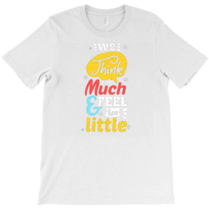 We Think Too Much & Feel Too Little T-shirt Designed By Dhiart