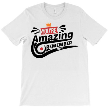 You're Amazing Remember That T-shirt Designed By Dhiart