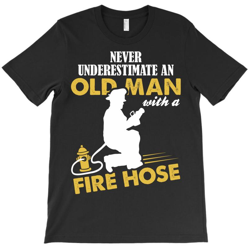 Never Underestimate An Old Man With A Fire Hose T-shirt | Artistshot