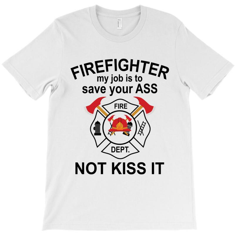 Firefighter My Job Is To Save Your Ass Not Kiss It T-shirt | Artistshot