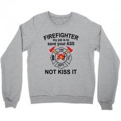 Firefighter My Job Is To Save Your Ass Not Kiss It Crewneck Sweatshirt | Artistshot